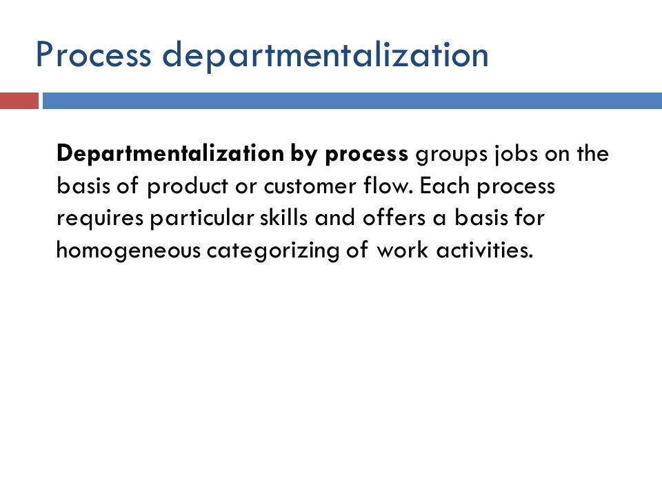 Process departmentalization Departmentalization by process groups jobs on the basis of product or customer flow. Each process requires particular skil