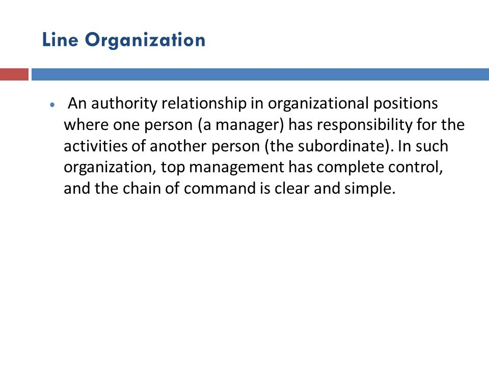 Line Organization An authority relationship in organizational positions where one person (a manager) has responsibility for the activities of another
