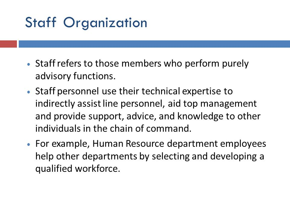 Staff Organization Staff refers to those members who perform purely advisory functions. Staff personnel use their technical expertise to indirectly as