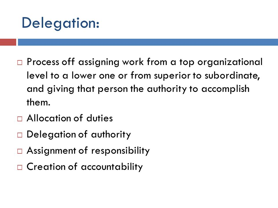Delegation:  Process off assigning work from a top organizational level to a lower one or from superior to subordinate, and giving that person the au