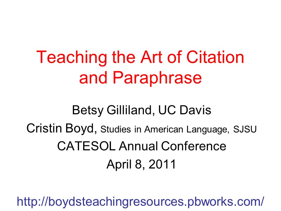 Teaching the Art of Citation and Paraphrase Betsy Gilliland, UC Davis Cristin Boyd, Studies in American Language, SJSU CATESOL Annual Conference April 8, 2011