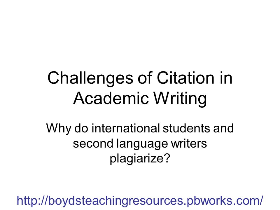 Challenges of Citation in Academic Writing Why do international students and second language writers plagiarize