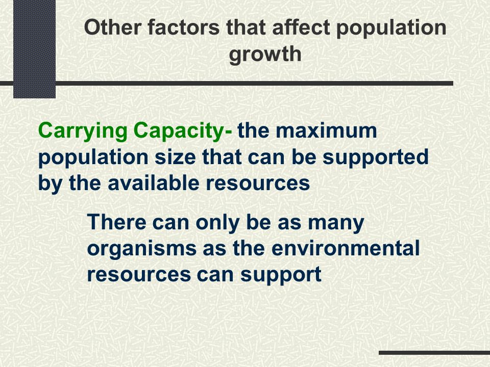 Carrying Capacity- the maximum population size that can be supported by the available resources There can only be as many organisms as the environmental resources can support Other factors that affect population growth