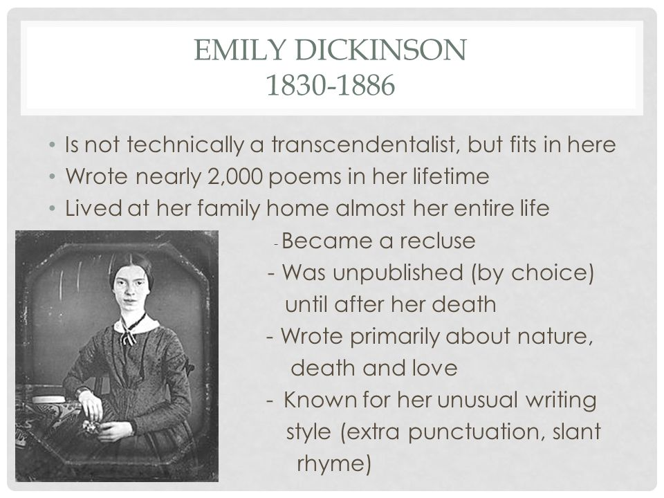 EMILY DICKINSON Is not technically a transcendentalist, but fits in here Wrote nearly 2,000 poems in her lifetime Lived at her family home almost her entire life - Became a recluse - Was unpublished (by choice) until after her death - Wrote primarily about nature, death and love - Known for her unusual writing style (extra punctuation, slant rhyme)