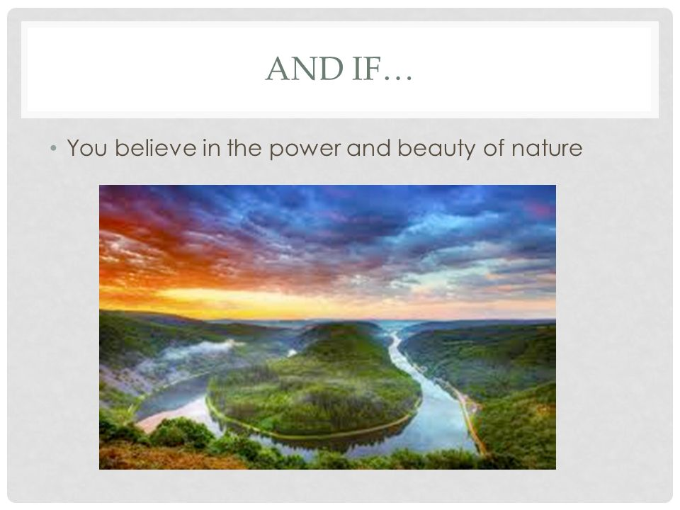 AND IF… You believe in the power and beauty of nature