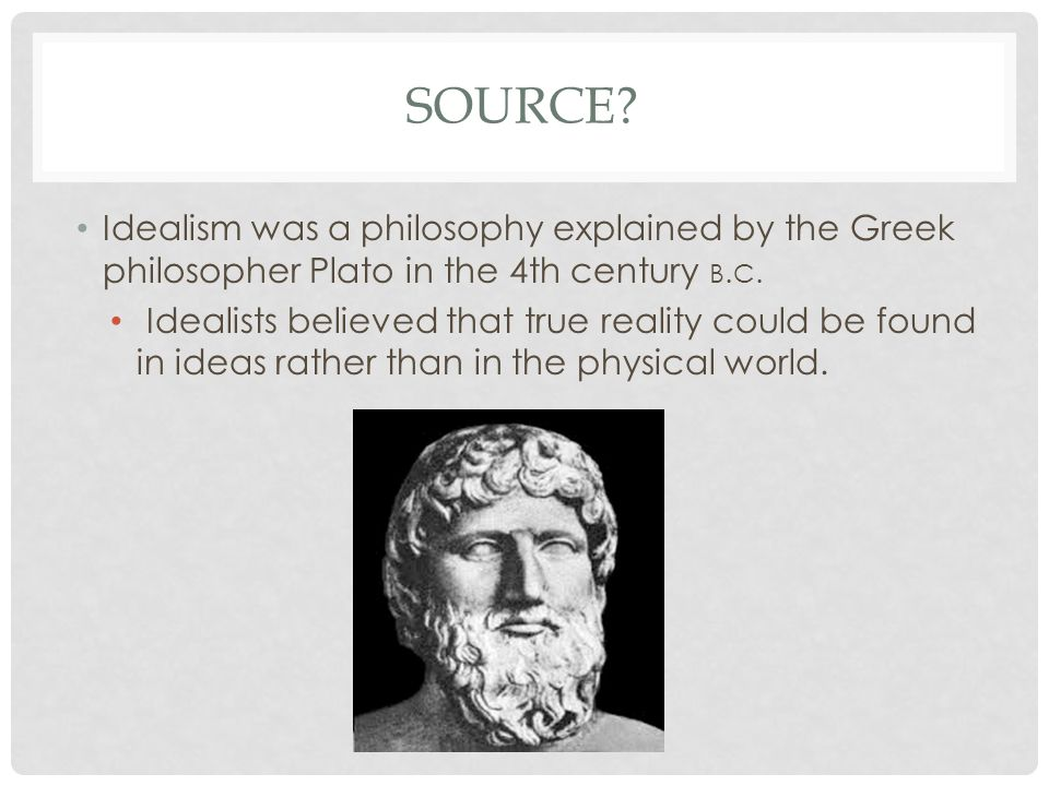 SOURCE. Idealism was a philosophy explained by the Greek philosopher Plato in the 4th century B.
