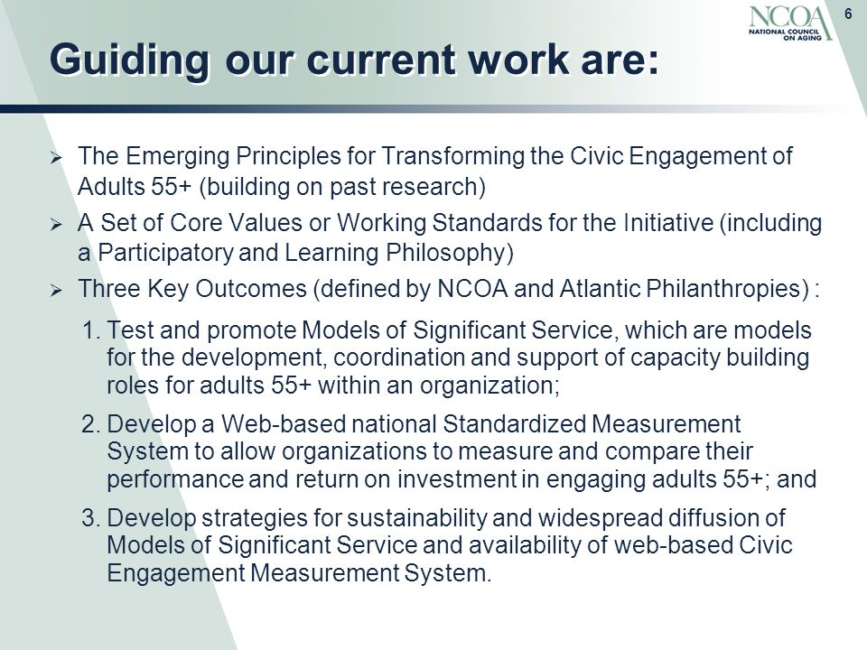 6 Guiding our current work are:  The Emerging Principles for Transforming the Civic Engagement of Adults 55+ (building on past research)  A Set of Core Values or Working Standards for the Initiative (including a Participatory and Learning Philosophy)  Three Key Outcomes (defined by NCOA and Atlantic Philanthropies) : 1.Test and promote Models of Significant Service, which are models for the development, coordination and support of capacity building roles for adults 55+ within an organization; 2.Develop a Web-based national Standardized Measurement System to allow organizations to measure and compare their performance and return on investment in engaging adults 55+; and 3.Develop strategies for sustainability and widespread diffusion of Models of Significant Service and availability of web-based Civic Engagement Measurement System.