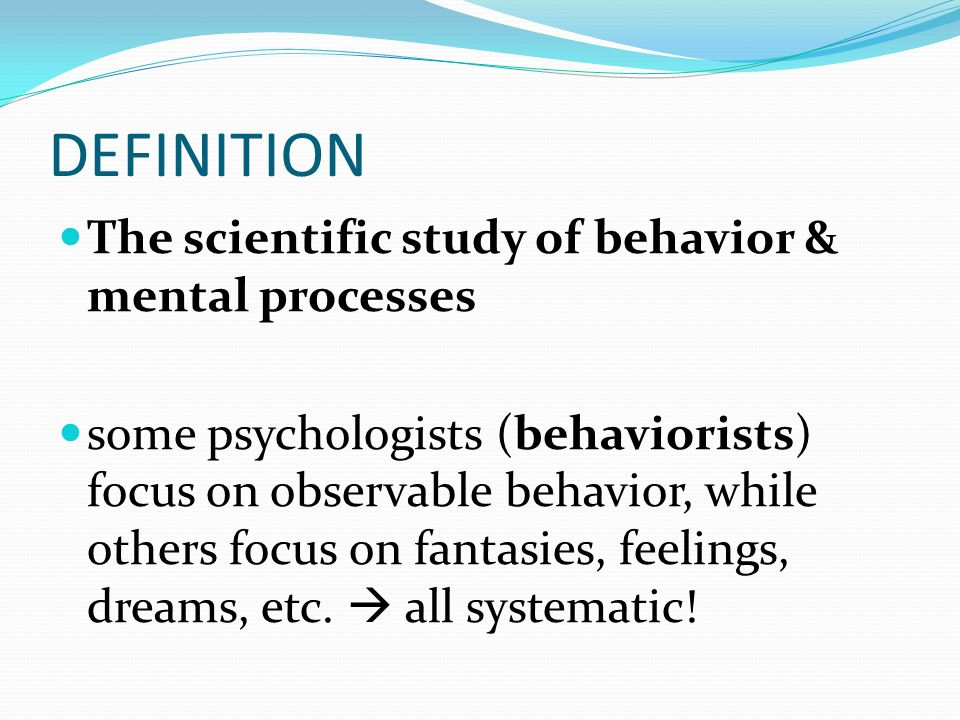 PSYCHOLOGY. DEFINITION The scientific study of behavior & mental ...