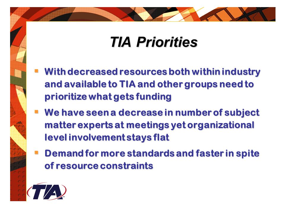 TIA Priorities  With decreased resources both within industry and available to TIA and other groups need to prioritize what gets funding  We have seen a decrease in number of subject matter experts at meetings yet organizational level involvement stays flat  Demand for more standards and faster in spite of resource constraints