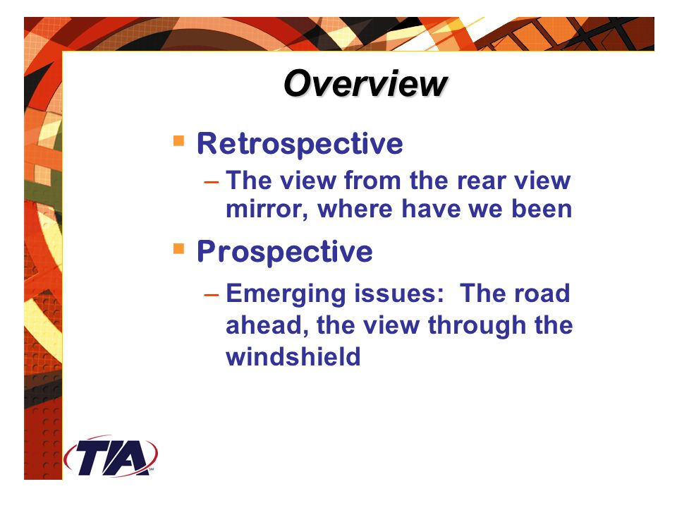Overview  Retrospective –The view from the rear view mirror, where have we been  Prospective –Emerging issues: The road ahead, the view through the windshield