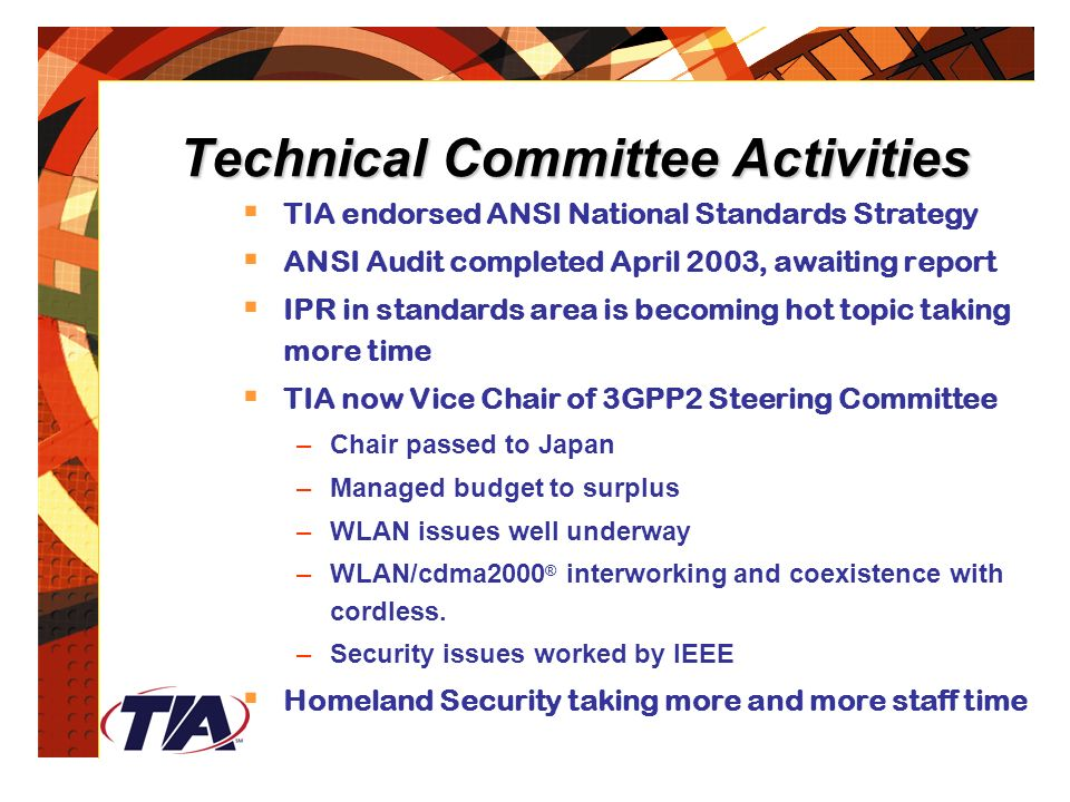 Technical Committee Activities  TIA endorsed ANSI National Standards Strategy  ANSI Audit completed April 2003, awaiting report  IPR in standards area is becoming hot topic taking more time  TIA now Vice Chair of 3GPP2 Steering Committee –Chair passed to Japan –Managed budget to surplus –WLAN issues well underway –WLAN/cdma2000 ® interworking and coexistence with cordless.