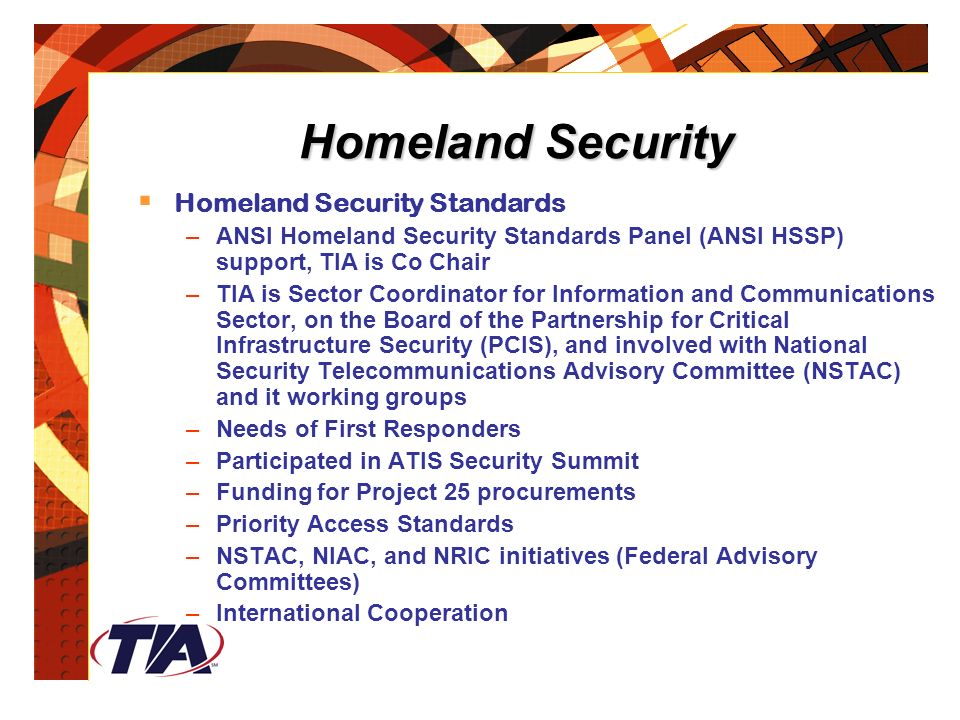 Homeland Security  Homeland Security Standards –ANSI Homeland Security Standards Panel (ANSI HSSP) support, TIA is Co Chair –TIA is Sector Coordinator for Information and Communications Sector, on the Board of the Partnership for Critical Infrastructure Security (PCIS), and involved with National Security Telecommunications Advisory Committee (NSTAC) and it working groups –Needs of First Responders –Participated in ATIS Security Summit –Funding for Project 25 procurements –Priority Access Standards –NSTAC, NIAC, and NRIC initiatives (Federal Advisory Committees) –International Cooperation