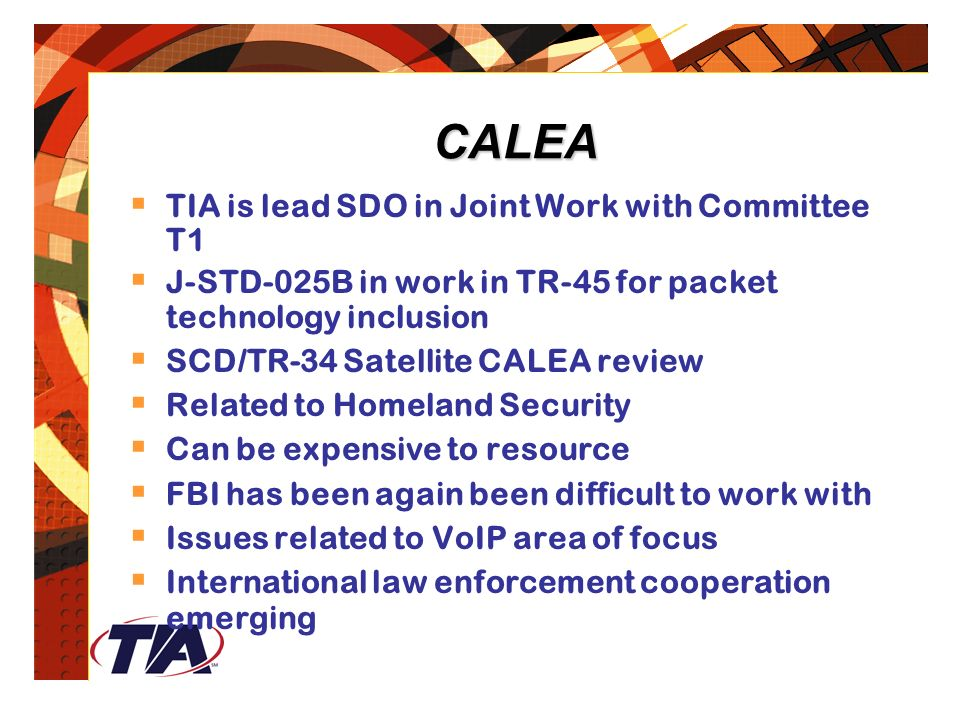 CALEA  TIA is lead SDO in Joint Work with Committee T1  J-STD-025B in work in TR-45 for packet technology inclusion  SCD/TR-34 Satellite CALEA review  Related to Homeland Security  Can be expensive to resource  FBI has been again been difficult to work with  Issues related to VoIP area of focus  International law enforcement cooperation emerging