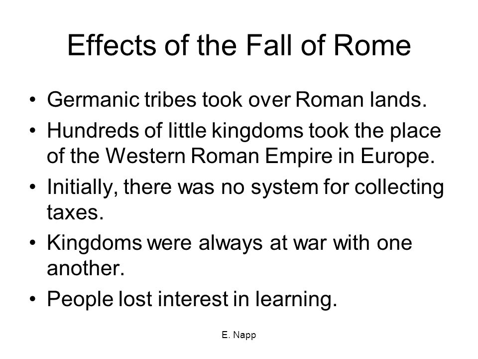 E. Napp Effects of the Fall of Rome Germanic tribes took over Roman lands.