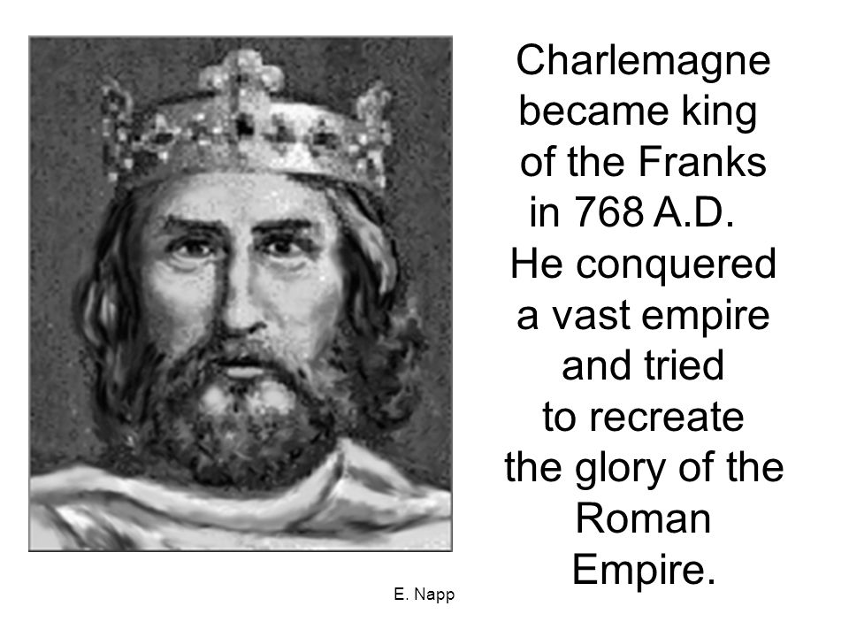 E. Napp Charlemagne became king of the Franks in 768 A.D.