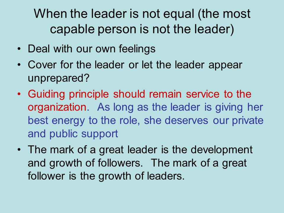When the leader is not equal (the most capable person is not the leader) Deal with our own feelings Cover for the leader or let the leader appear unprepared.