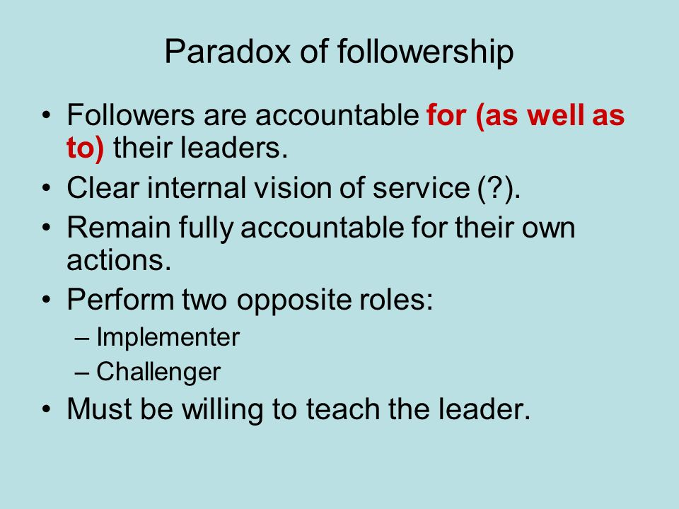 Paradox of followership Followers are accountable for (as well as to) their leaders.