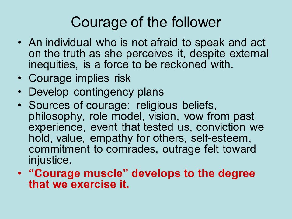 Courage of the follower An individual who is not afraid to speak and act on the truth as she perceives it, despite external inequities, is a force to be reckoned with.