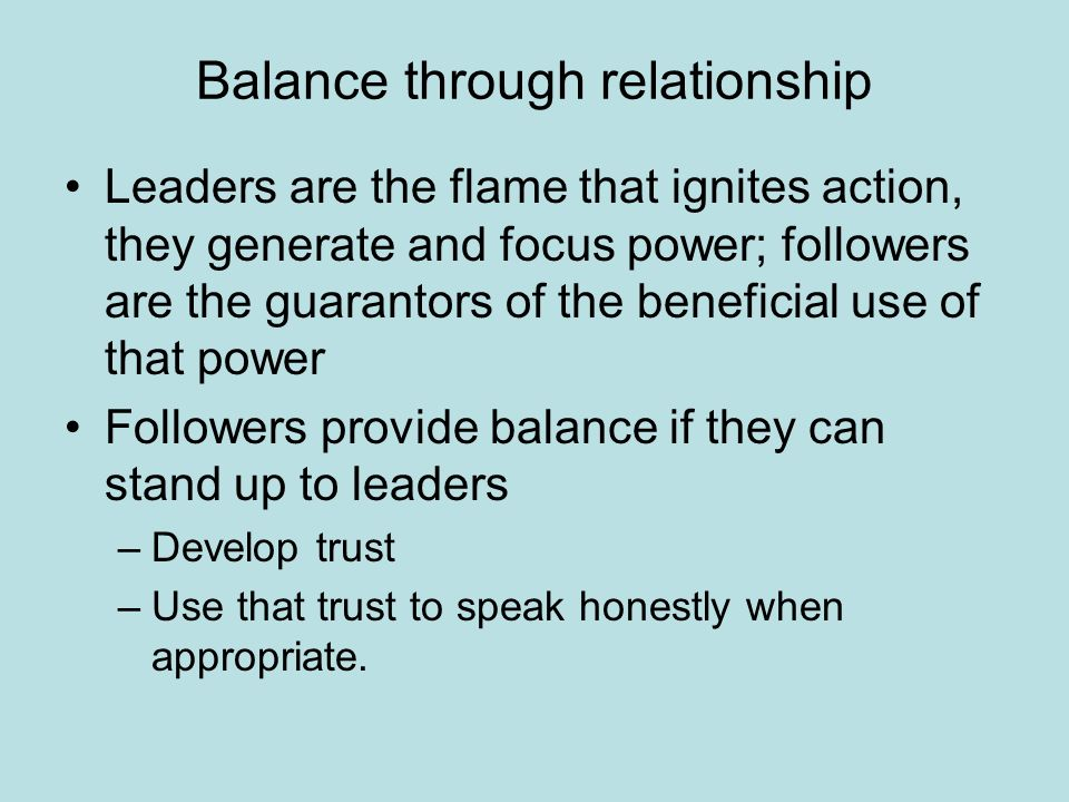 Balance through relationship Leaders are the flame that ignites action, they generate and focus power; followers are the guarantors of the beneficial use of that power Followers provide balance if they can stand up to leaders –Develop trust –Use that trust to speak honestly when appropriate.