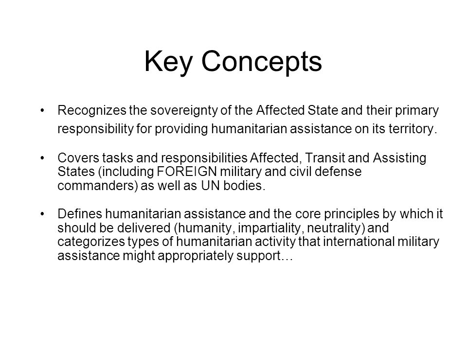 Key Concepts Recognizes the sovereignty of the Affected State and their primary responsibility for providing humanitarian assistance on its territory.