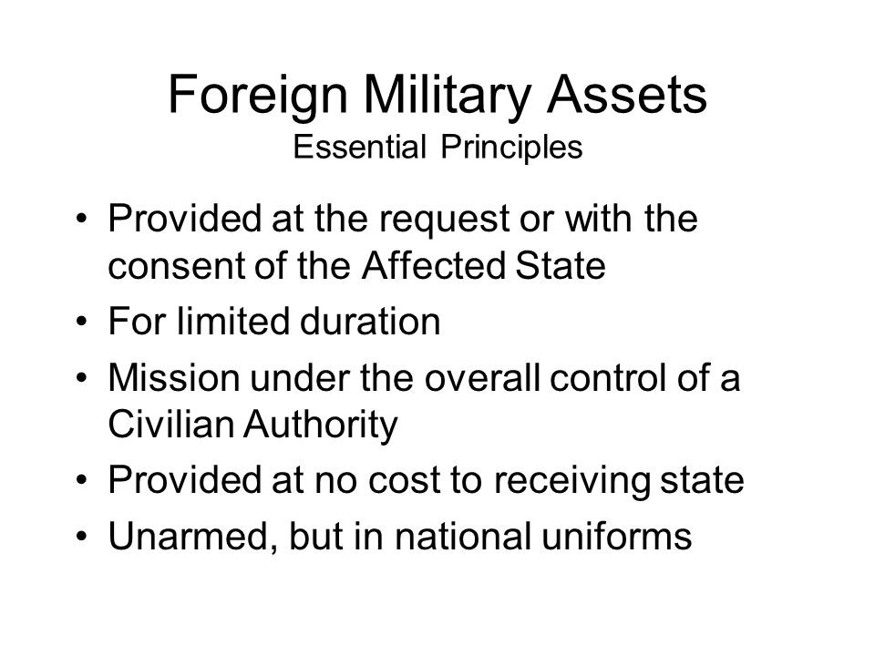Foreign Military Assets Essential Principles Provided at the request or with the consent of the Affected State For limited duration Mission under the overall control of a Civilian Authority Provided at no cost to receiving state Unarmed, but in national uniforms