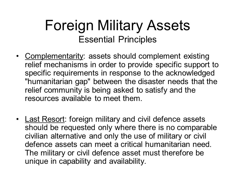 Foreign Military Assets Essential Principles Complementarity: assets should complement existing relief mechanisms in order to provide specific support to specific requirements in response to the acknowledged humanitarian gap between the disaster needs that the relief community is being asked to satisfy and the resources available to meet them.