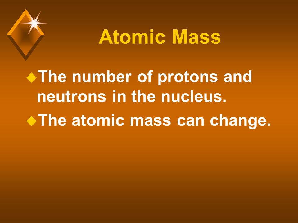 Atomic Mass u The number of protons and neutrons in the nucleus. u The atomic mass can change.