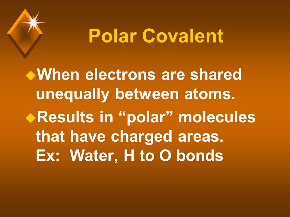 Polar Covalent u When electrons are shared unequally between atoms.