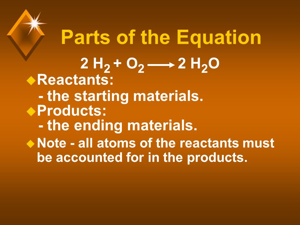 Parts of the Equation 2 H 2 + O 2 2 H 2 O u Reactants: - the starting materials.