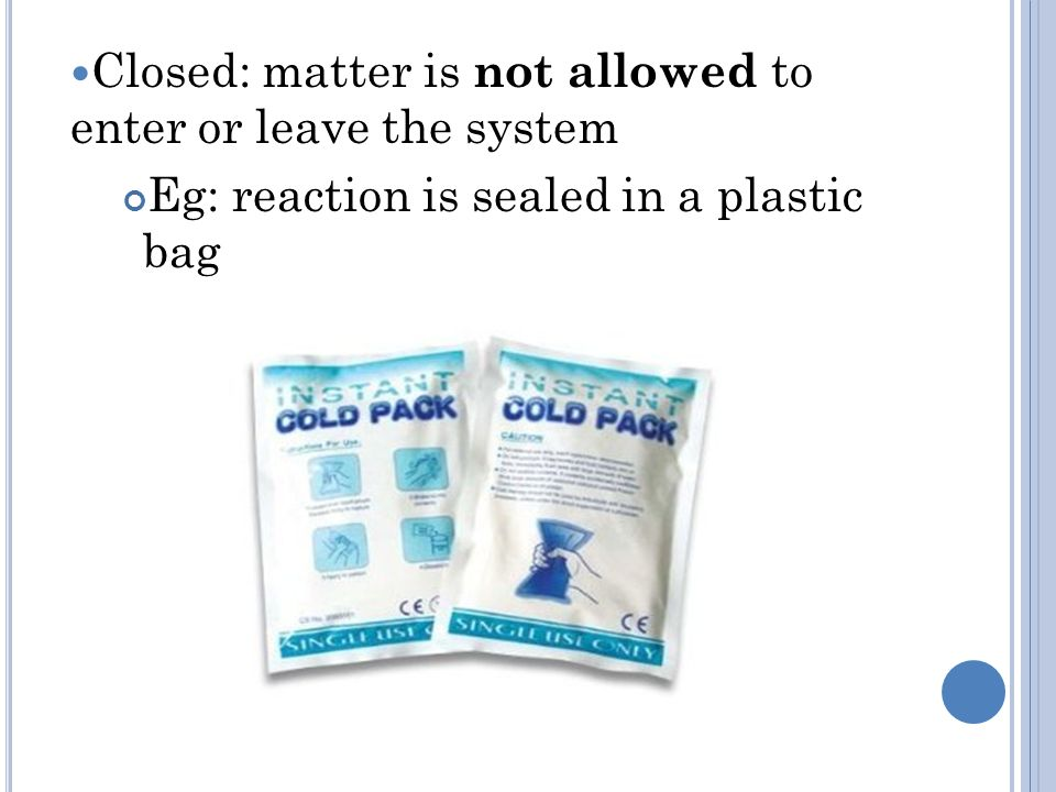 Closed: matter is not allowed to enter or leave the system Eg: reaction is sealed in a plastic bag