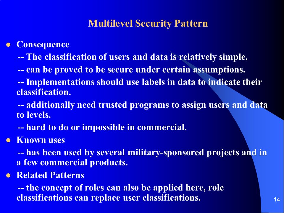 14 Multilevel Security Pattern Consequence -- The classification of users and data is relatively simple.
