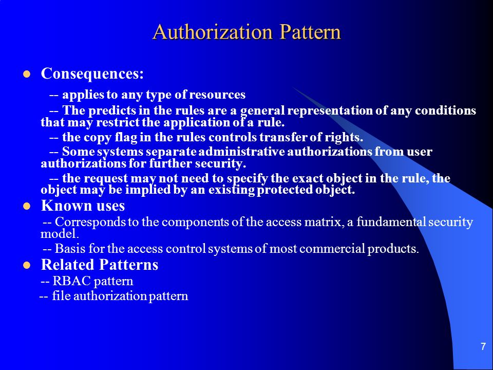 7 Authorization Pattern Consequences: -- applies to any type of resources -- The predicts in the rules are a general representation of any conditions that may restrict the application of a rule.