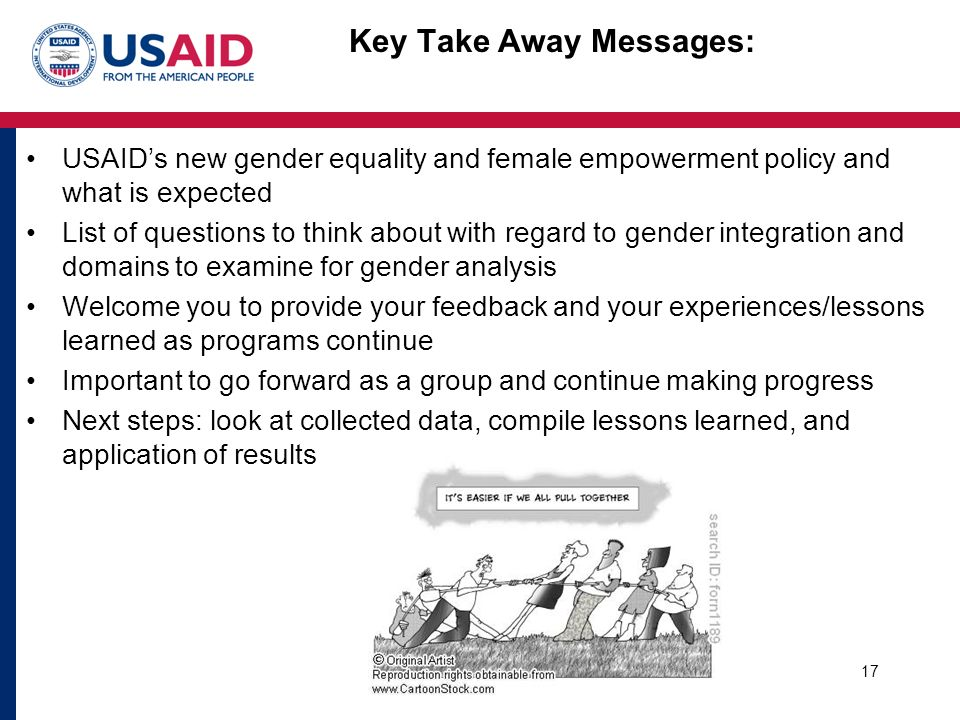 Key Take Away Messages: USAID's new gender equality and female empowerment policy and what is expected List of questions to think about with regard to gender integration and domains to examine for gender analysis Welcome you to provide your feedback and your experiences/lessons learned as programs continue Important to go forward as a group and continue making progress Next steps: look at collected data, compile lessons learned, and application of results 17