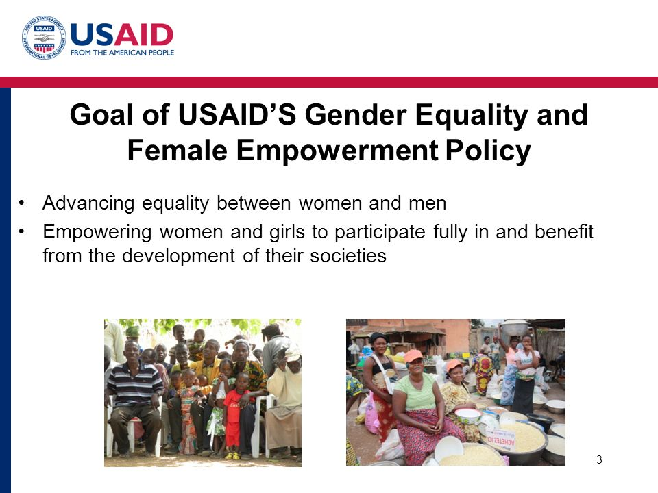 Goal of USAID'S Gender Equality and Female Empowerment Policy Advancing equality between women and men Empowering women and girls to participate fully in and benefit from the development of their societies 3