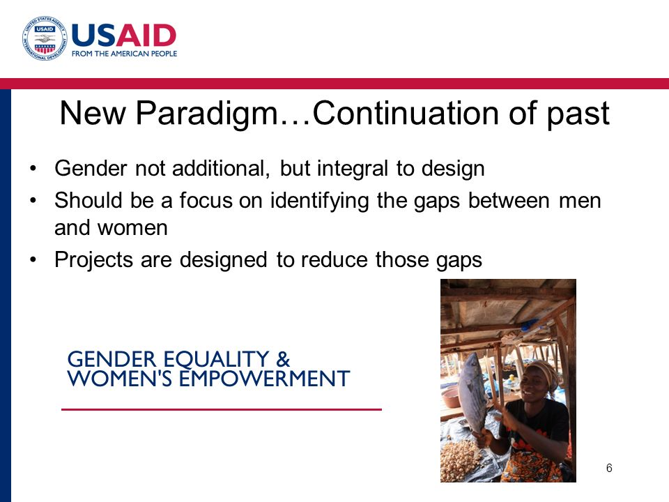 Gender not additional, but integral to design Should be a focus on identifying the gaps between men and women Projects are designed to reduce those gaps 6 New Paradigm…Continuation of past