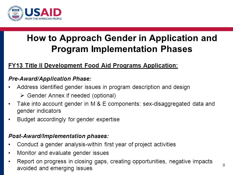 How to Approach Gender in Application and Program Implementation Phases FY13 Title II Development Food Aid Programs Application: Pre-Award/Application Phase: Address identified gender issues in program description and design  Gender Annex if needed (optional) Take into account gender in M & E components: sex-disaggregated data and gender indicators Budget accordingly for gender expertise Post-Award/Implementation phases: Conduct a gender analysis-within first year of project activities Monitor and evaluate gender issues Report on progress in closing gaps, creating opportunities, negative impacts avoided and emerging issues 9