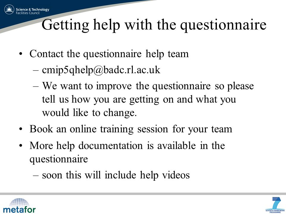 Getting help with the questionnaire Contact the questionnaire help team –We want to improve the questionnaire so please tell us how you are getting on and what you would like to change.