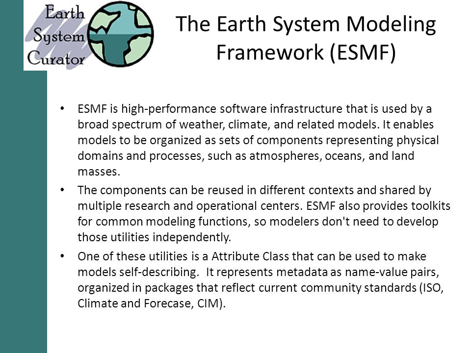 The Earth System Modeling Framework (ESMF) ESMF is high-performance software infrastructure that is used by a broad spectrum of weather, climate, and related models.