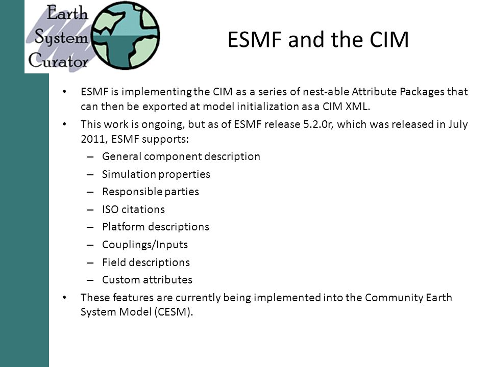 ESMF and the CIM ESMF is implementing the CIM as a series of nest-able Attribute Packages that can then be exported at model initialization as a CIM XML.