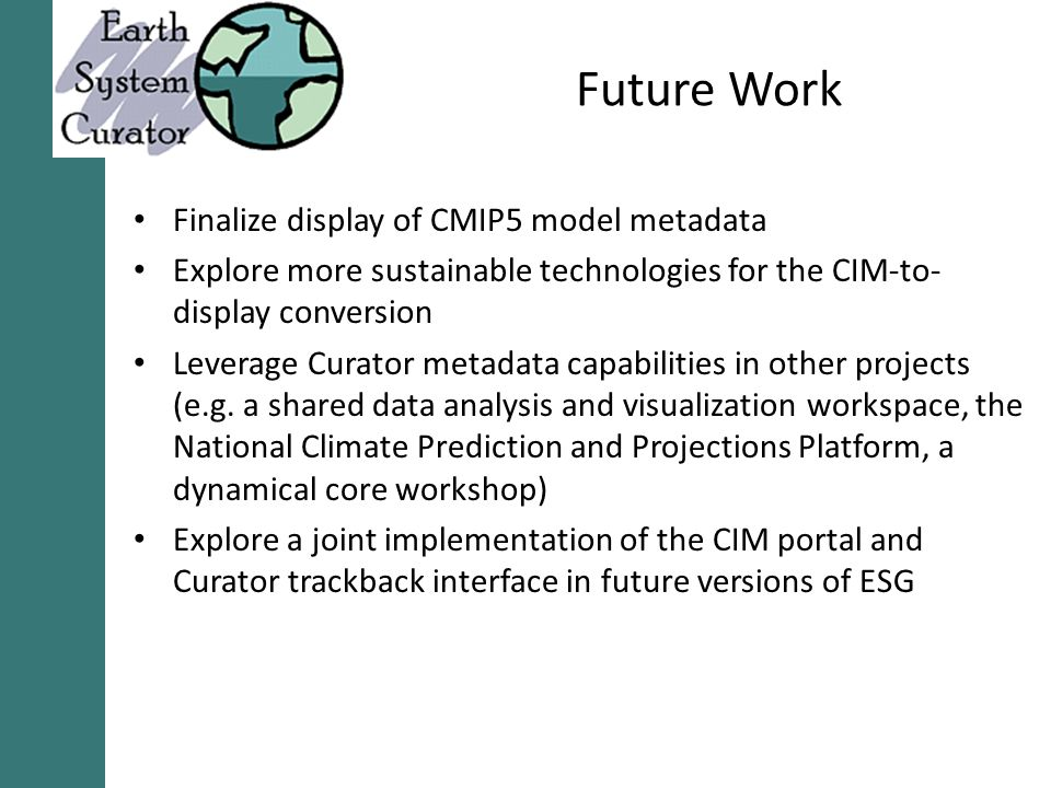 Future Work Finalize display of CMIP5 model metadata Explore more sustainable technologies for the CIM-to- display conversion Leverage Curator metadata capabilities in other projects (e.g.