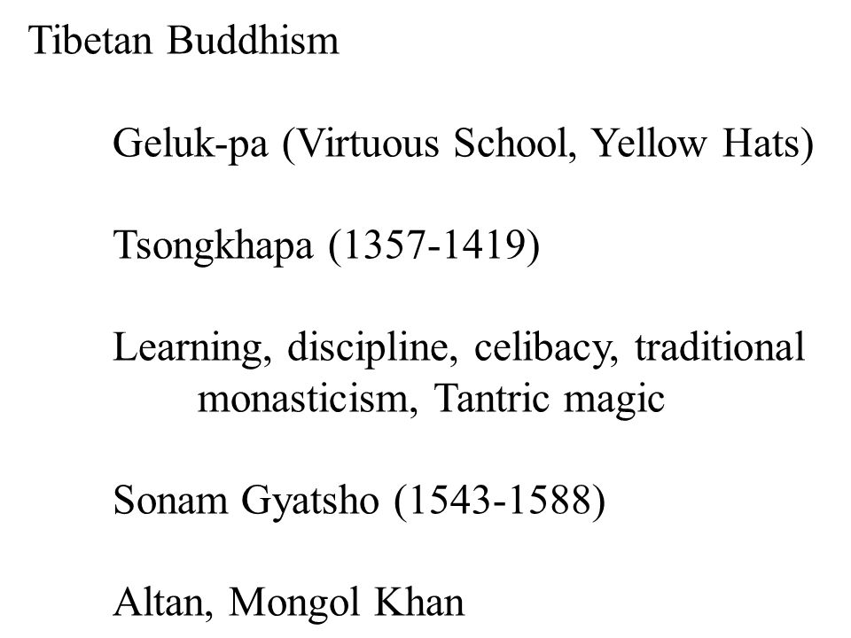 Tibetan Buddhism Geluk-pa (Virtuous School, Yellow Hats) Tsongkhapa (1357-1419) Learning, discipline, celibacy, traditional monasticism, Tantric magic Sonam Gyatsho (1543-1588) Altan, Mongol Khan