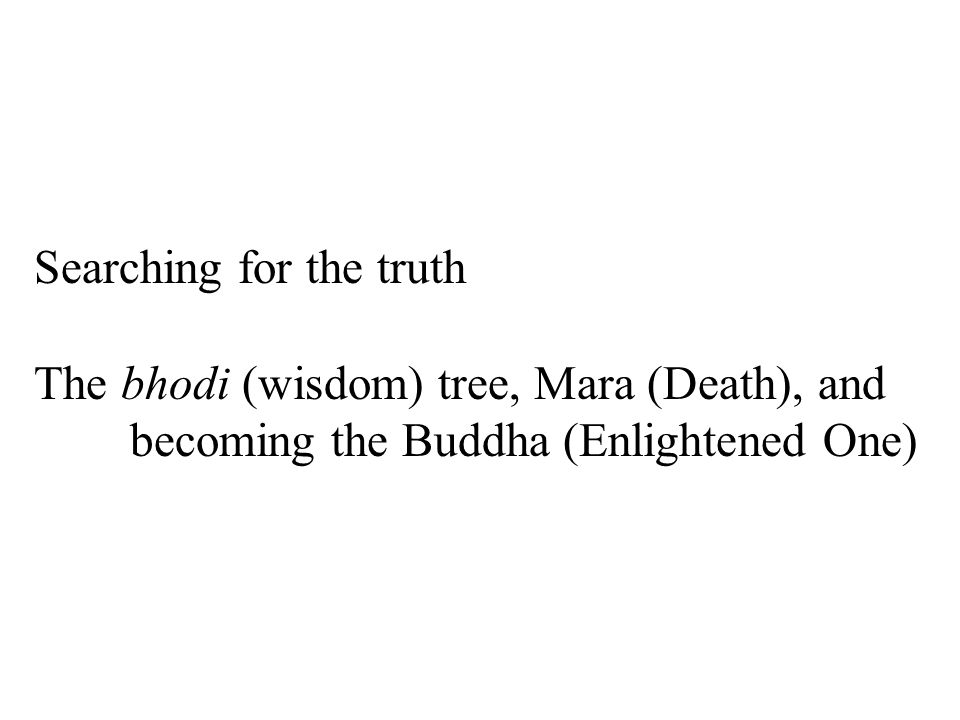 Searching for the truth The bhodi (wisdom) tree, Mara (Death), and becoming the Buddha (Enlightened One)