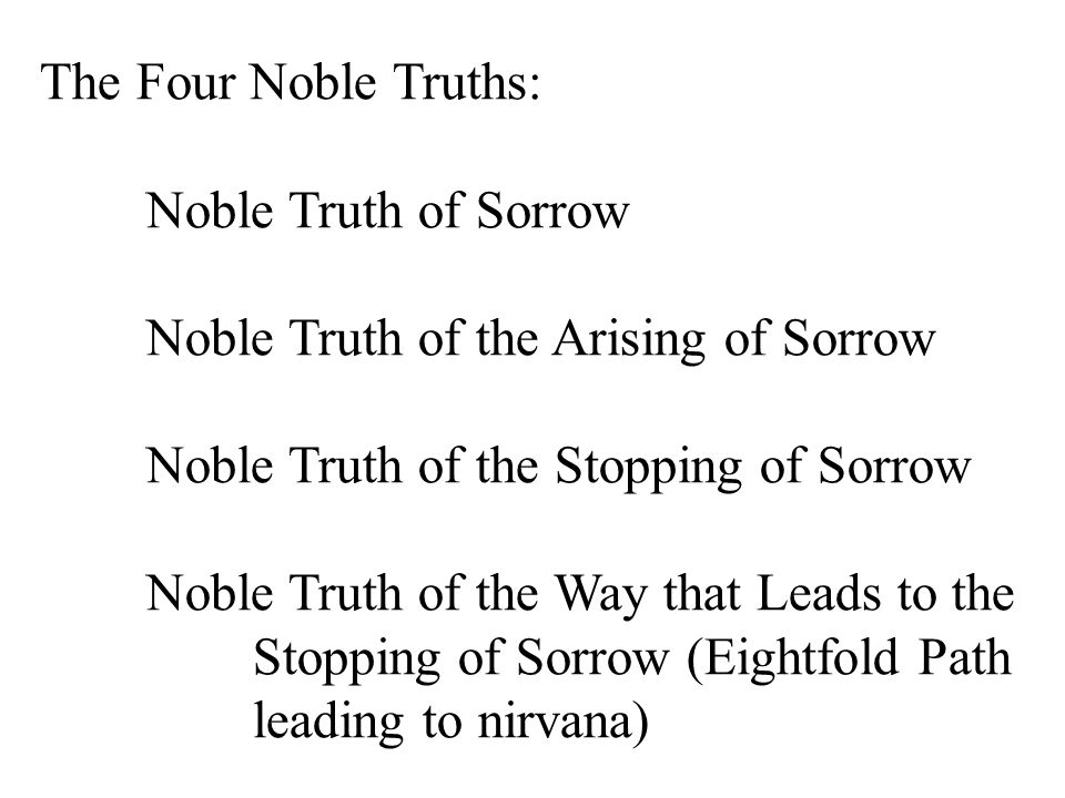 The Four Noble Truths: Noble Truth of Sorrow Noble Truth of the Arising of Sorrow Noble Truth of the Stopping of Sorrow Noble Truth of the Way that Leads to the Stopping of Sorrow (Eightfold Path leading to nirvana)
