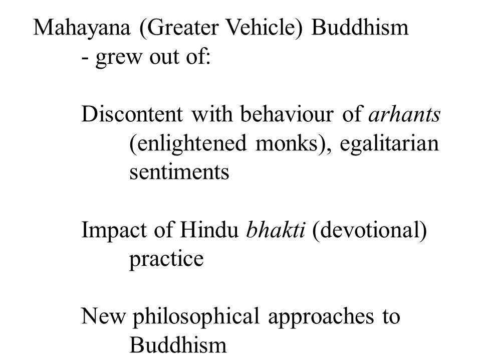 Mahayana (Greater Vehicle) Buddhism - grew out of: Discontent with behaviour of arhants (enlightened monks), egalitarian sentiments Impact of Hindu bhakti (devotional) practice New philosophical approaches to Buddhism