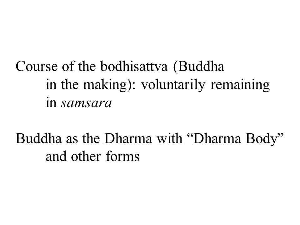 Course of the bodhisattva (Buddha in the making): voluntarily remaining in samsara Buddha as the Dharma with Dharma Body and other forms