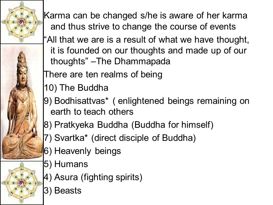 Karma can be changed s/he is aware of her karma and thus strive to change the course of events All that we are is a result of what we have thought, it is founded on our thoughts and made up of our thoughts –The Dhammapada There are ten realms of being 10) The Buddha 9) Bodhisattvas* ( enlightened beings remaining on earth to teach others 8) Pratkyeka Buddha (Buddha for himself) 7) Svartka* (direct disciple of Buddha) 6) Heavenly beings 5) Humans 4) Asura (fighting spirits) 3) Beasts