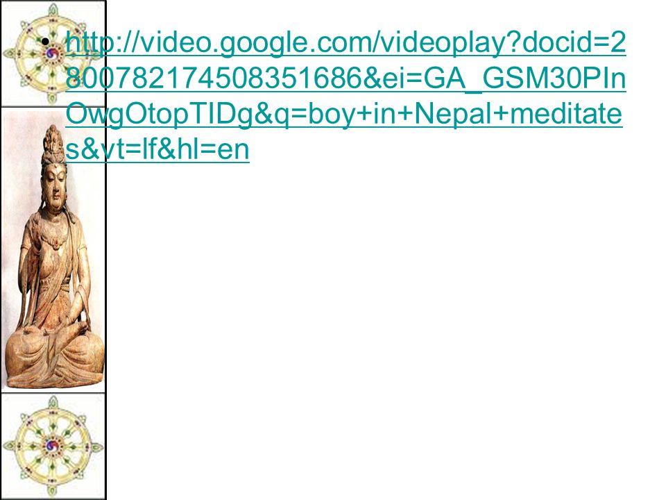 http://video.google.com/videoplay docid=2 800782174508351686&ei=GA_GSM30PIn OwgOtopTIDg&q=boy+in+Nepal+meditate s&vt=lf&hl=enhttp://video.google.com/videoplay docid=2 800782174508351686&ei=GA_GSM30PIn OwgOtopTIDg&q=boy+in+Nepal+meditate s&vt=lf&hl=en