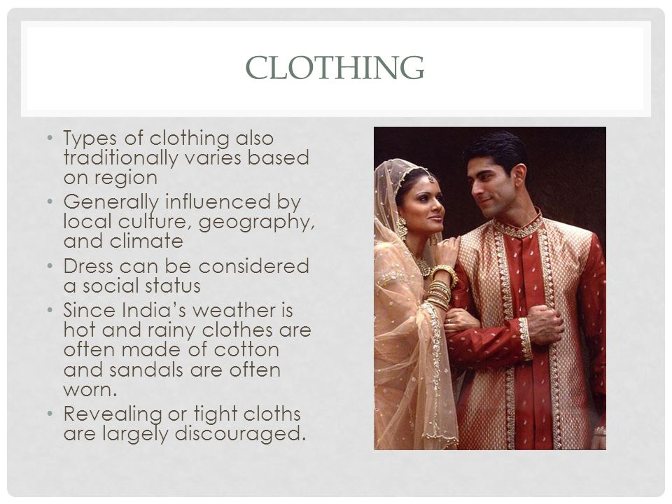 CLOTHING Types of clothing also traditionally varies based on region Generally influenced by local culture, geography, and climate Dress can be considered a social status Since India's weather is hot and rainy clothes are often made of cotton and sandals are often worn.