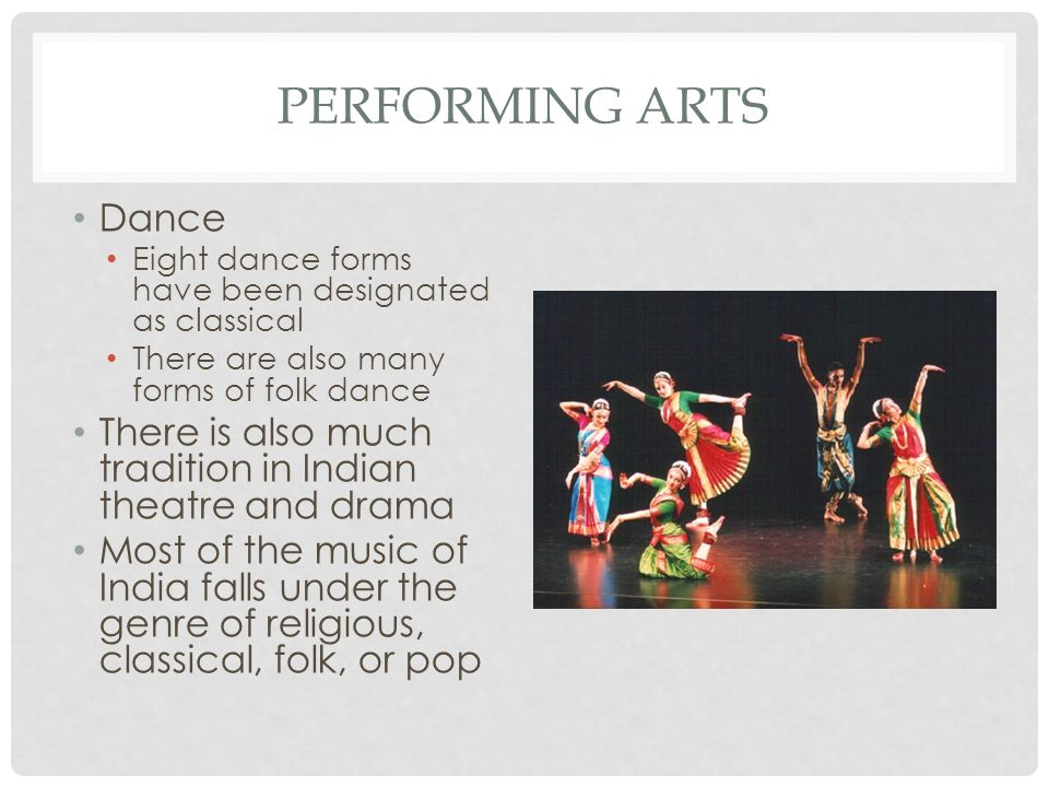 PERFORMING ARTS Dance Eight dance forms have been designated as classical There are also many forms of folk dance There is also much tradition in Indian theatre and drama Most of the music of India falls under the genre of religious, classical, folk, or pop