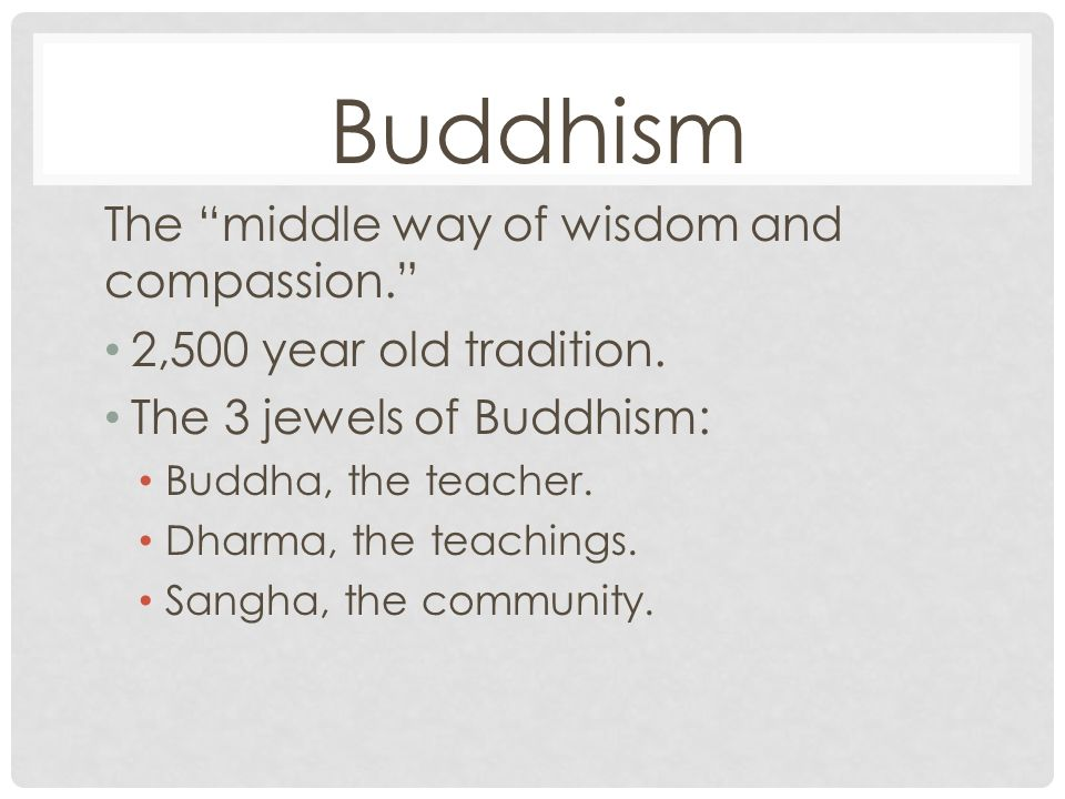 Buddhism The middle way of wisdom and compassion. 2,500 year old tradition.